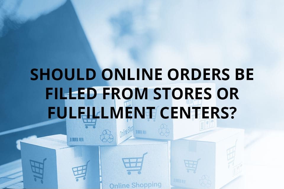 Should Online Orders Be Filled From Stores or Fulfillment Centers