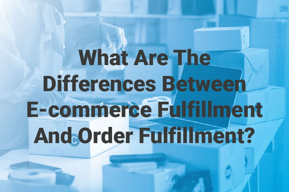 What Are The Differences Between E-commerce Fulfillment And Order Fulfillment?